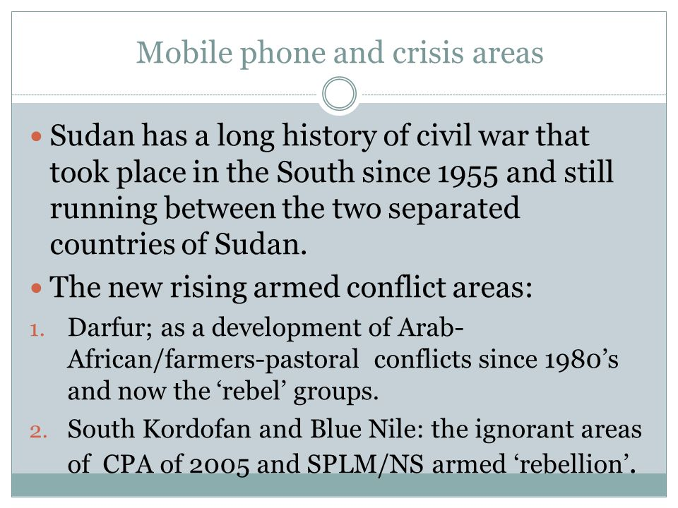 Mobile phone and crisis areas Sudan has a long history of civil war that took place in the South since 1955 and still running between the two separated countries of Sudan.