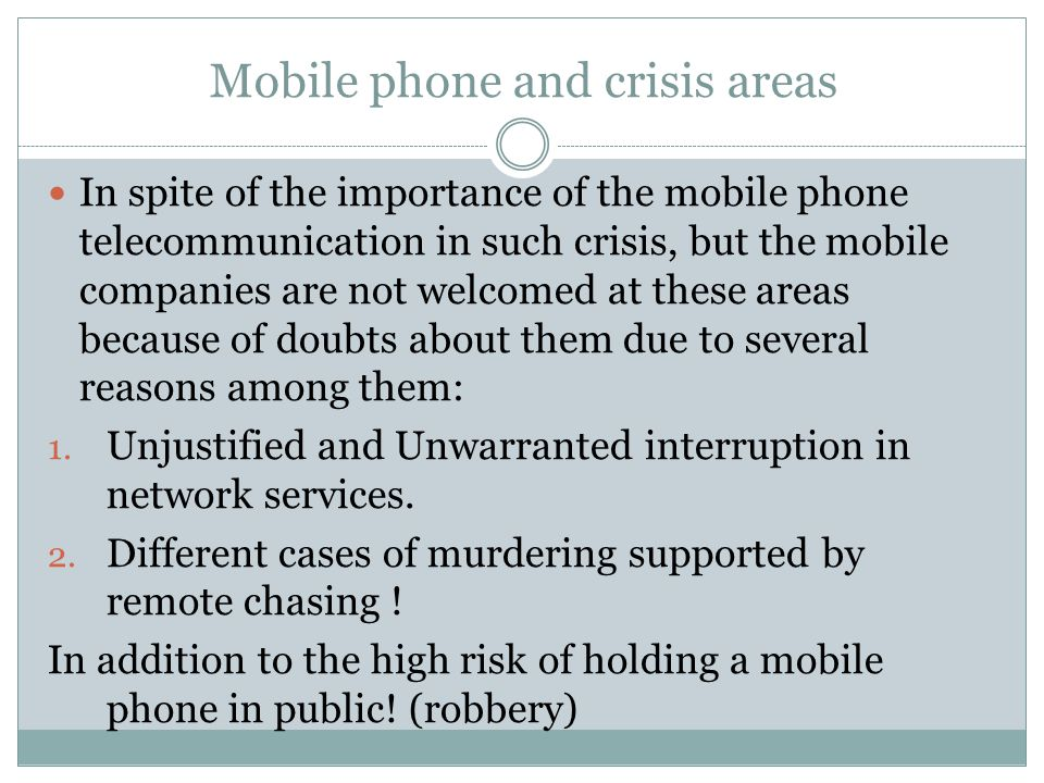 Mobile phone and crisis areas In spite of the importance of the mobile phone telecommunication in such crisis, but the mobile companies are not welcomed at these areas because of doubts about them due to several reasons among them: 1.