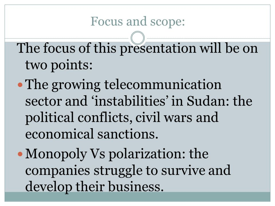 Focus and scope: The focus of this presentation will be on two points: The growing telecommunication sector and instabilities in Sudan: the political conflicts, civil wars and economical sanctions.