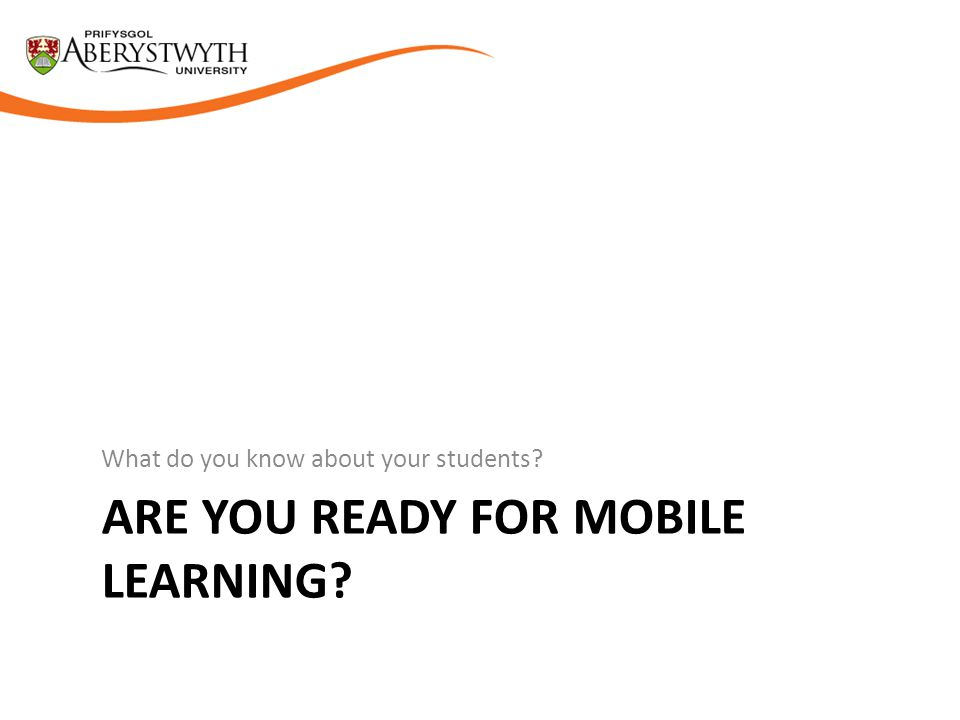 ARE YOU READY FOR MOBILE LEARNING What do you know about your students