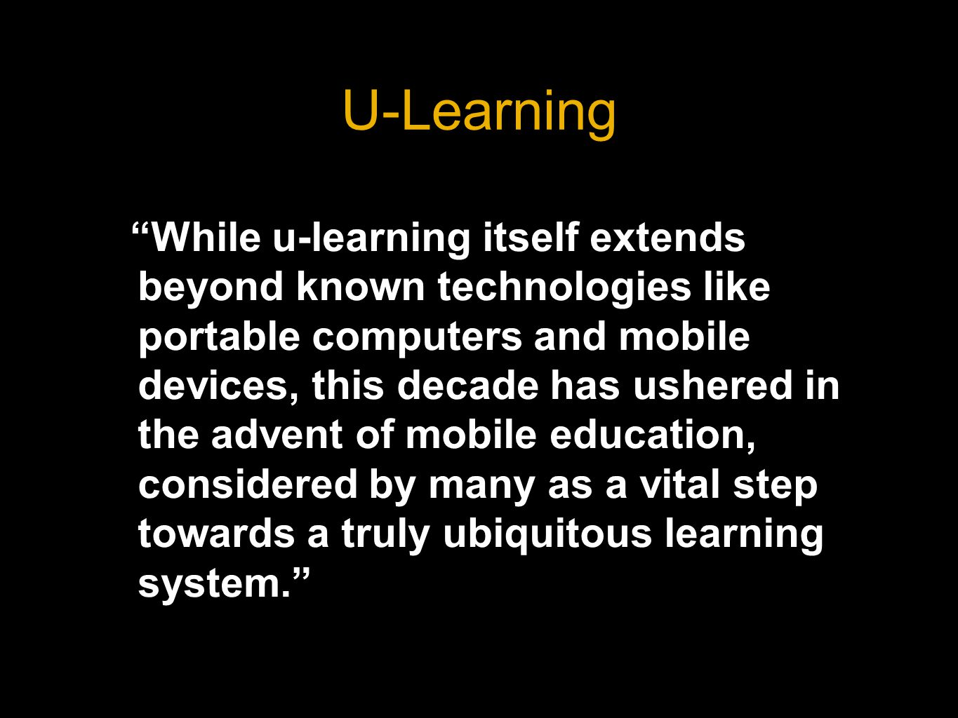 U-Learning While u-learning itself extends beyond known technologies like portable computers and mobile devices, this decade has ushered in the advent of mobile education, considered by many as a vital step towards a truly ubiquitous learning system.