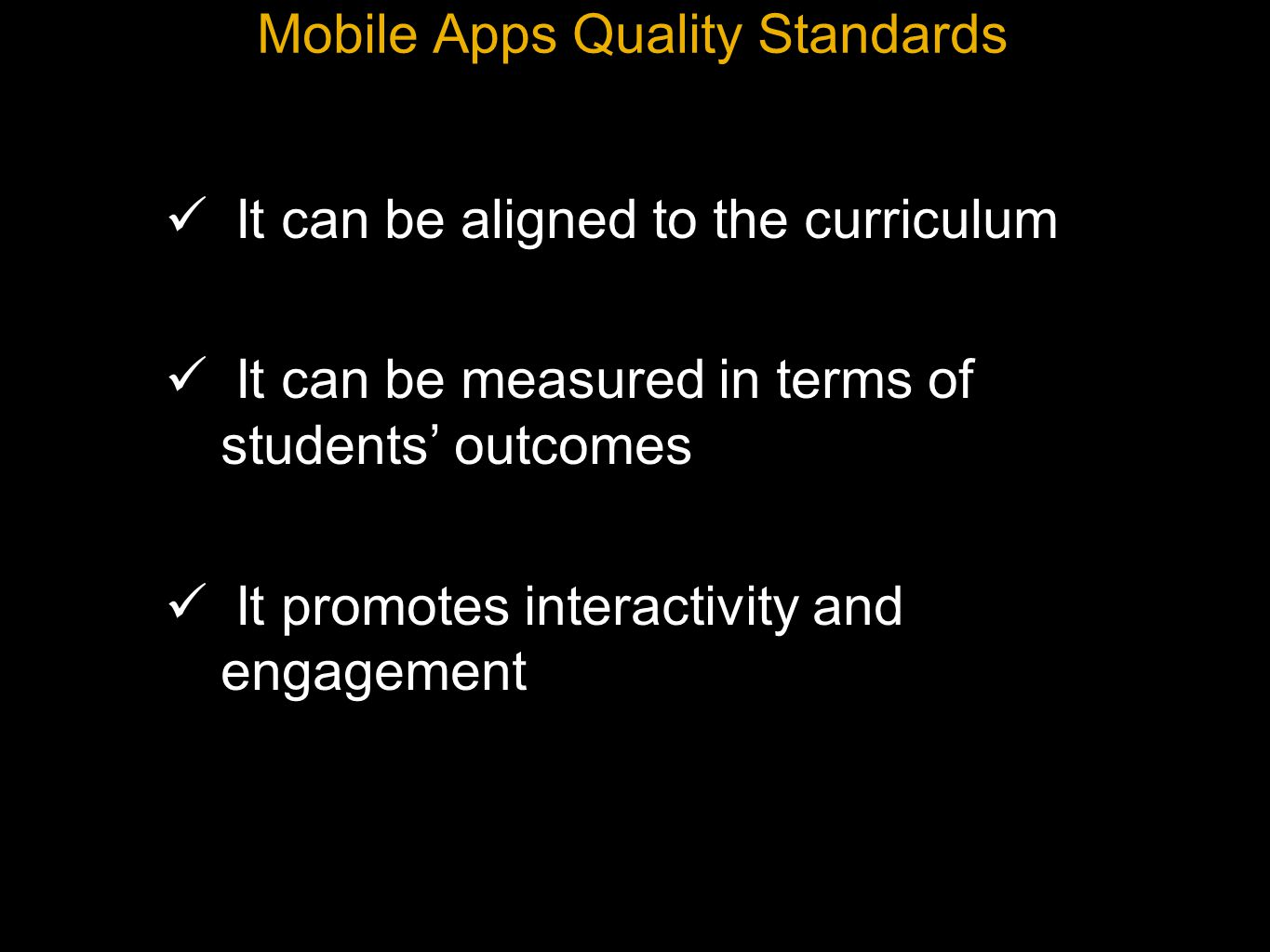 Mobile Apps Quality Standards It can be aligned to the curriculum It can be measured in terms of students outcomes It promotes interactivity and engagement