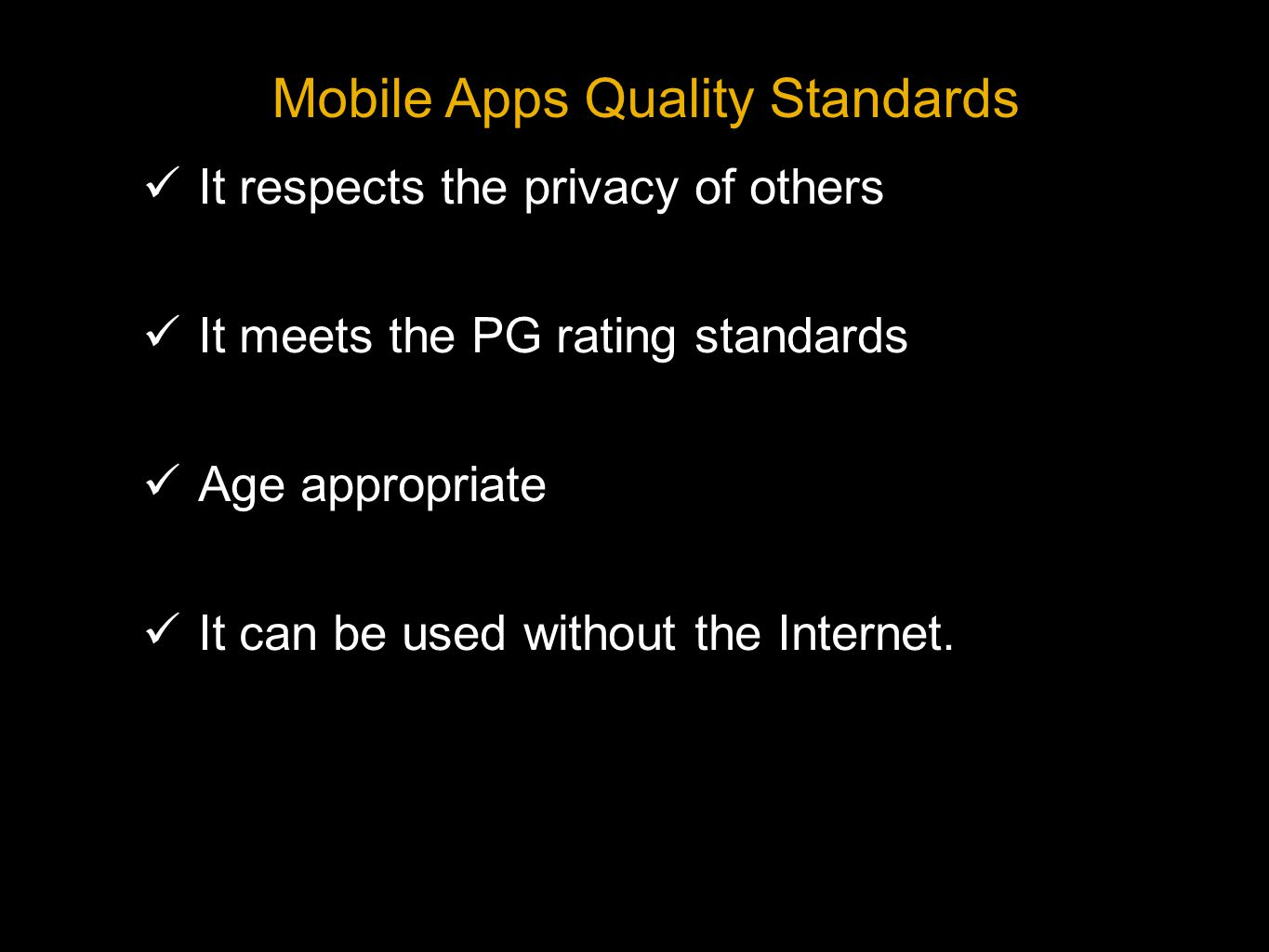 It respects the privacy of others It meets the PG rating standards Age appropriate It can be used without the Internet.