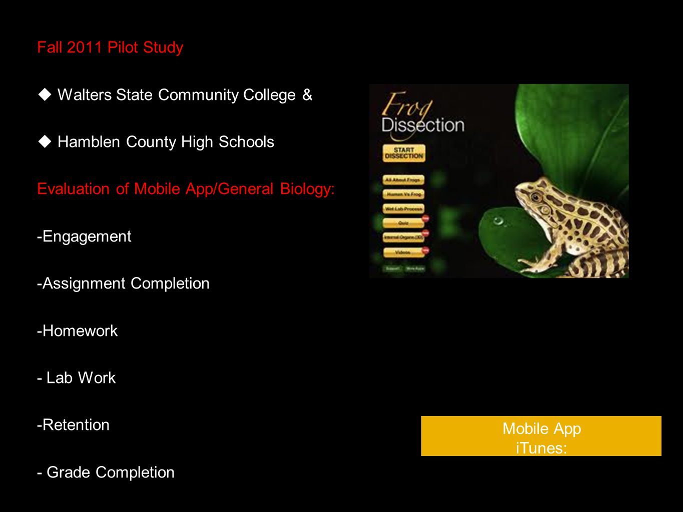 Fall 2011 Pilot Study Walters State Community College & Hamblen County High Schools Evaluation of Mobile App/General Biology: -Engagement -Assignment Completion -Homework - Lab Work -Retention - Grade Completion Mobile App iTunes: