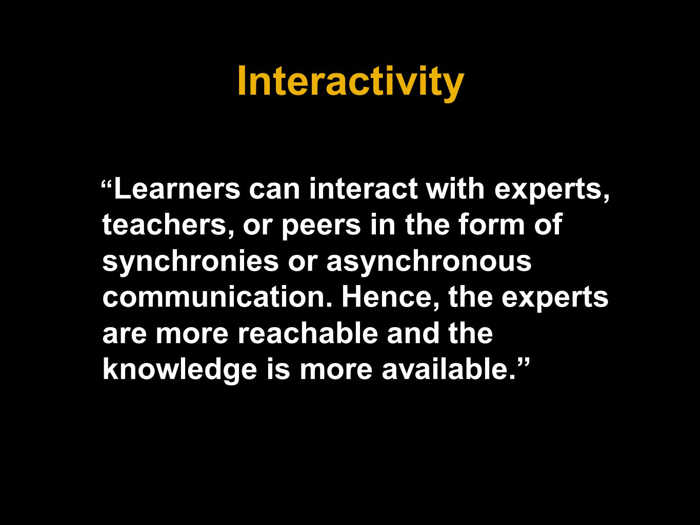 Interactivity Learners can interact with experts, teachers, or peers in the form of synchronies or asynchronous communication.