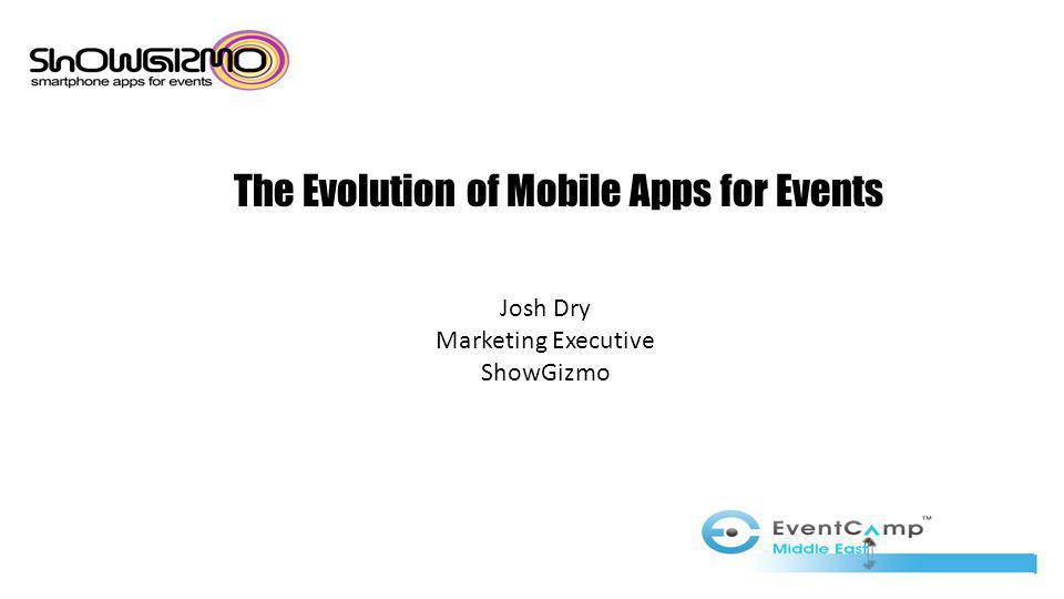 The Evolution of Mobile Apps for Events Josh Dry Marketing Executive ShowGizmo