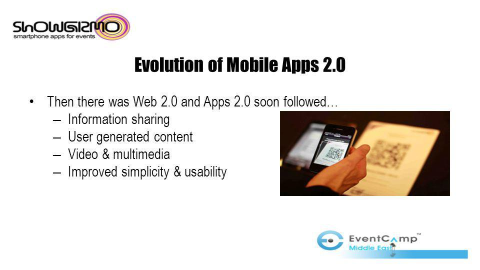 Evolution of Mobile Apps 2.0 Then there was Web 2.0 and Apps 2.0 soon followed… – Information sharing – User generated content – Video & multimedia – Improved simplicity & usability
