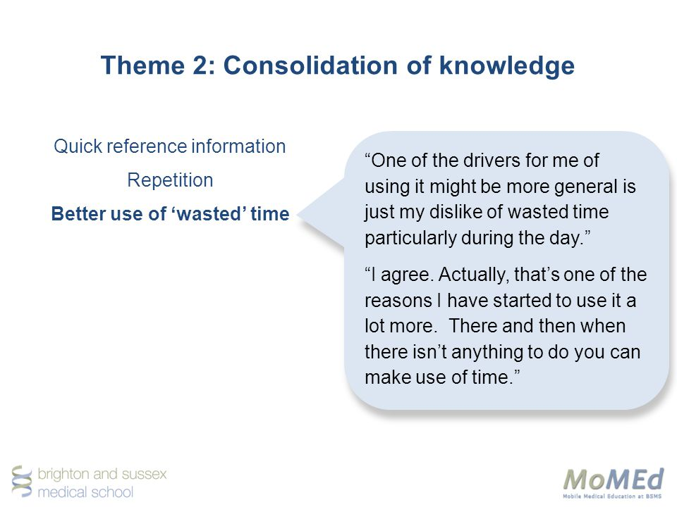 Theme 2: Consolidation of knowledge Quick reference information Repetition Better use of wasted time One of the drivers for me of using it might be more general is just my dislike of wasted time particularly during the day.