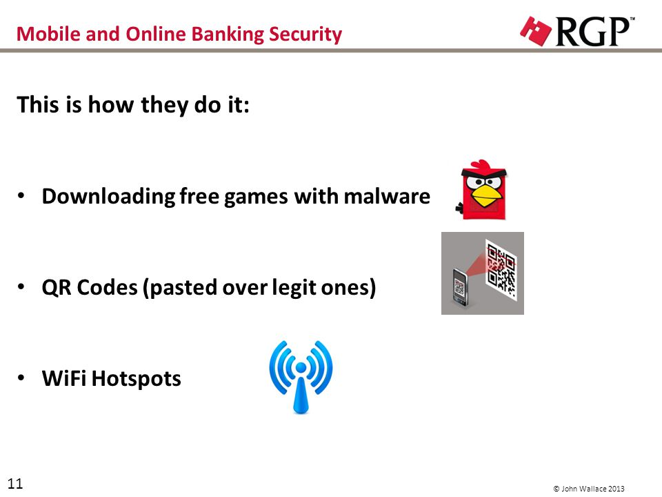 Mobile and Online Banking Security This is how they do it: Downloading free games with malware QR Codes (pasted over legit ones) WiFi Hotspots 11 © John Wallace 2013