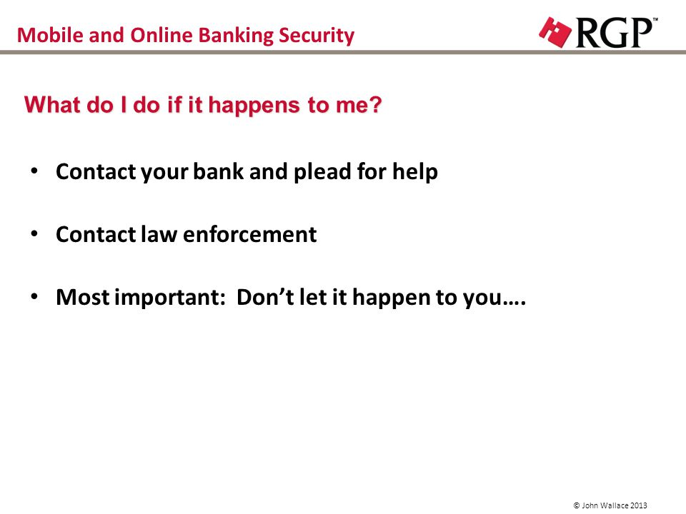Mobile and Online Banking Security Contact your bank and plead for help Contact law enforcement Most important: Dont let it happen to you….