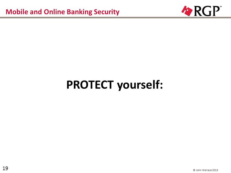 Mobile and Online Banking Security PROTECT your computer: Dedicate a computer to use for ONLY online banking Dont surf the web with your online banking computer (ever) Dont use it for e-mail Dont use it for downloading anything except banking 20 © John Wallace 2013