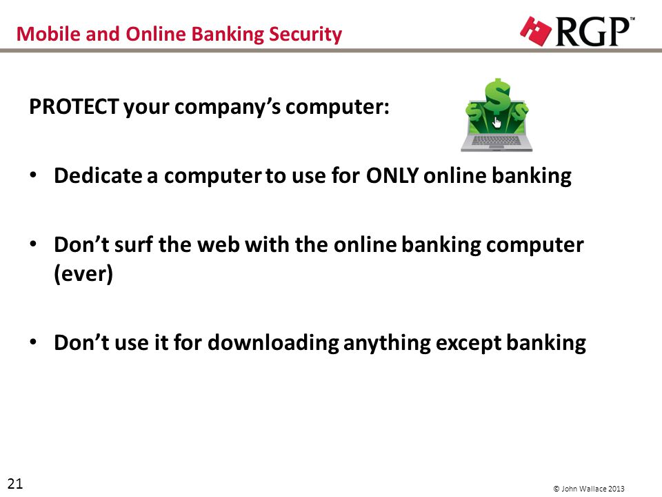 Mobile and Online Banking Security PROTECT your companys computer: Dedicate a computer to use for ONLY online banking Dont surf the web with the online banking computer (ever) Dont use it for downloading anything except banking 21 © John Wallace 2013