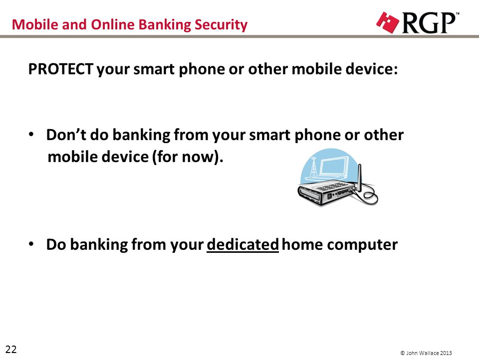 Mobile and Online Banking Security PROTECT your smart phone or other mobile device: Dont do banking from your smart phone or other mobile device (for now).