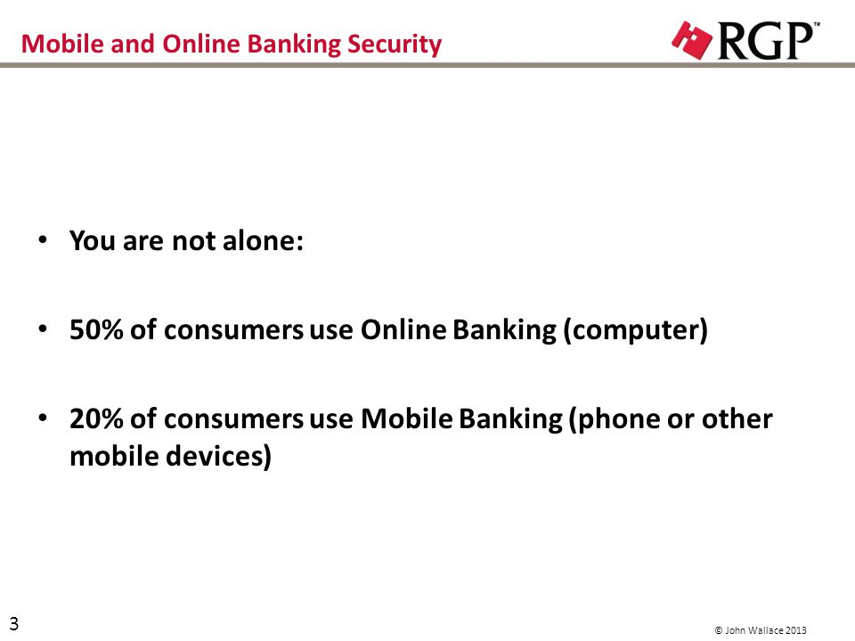 Mobile and Online Banking Security You are not alone: 50% of consumers use Online Banking (computer) 20% of consumers use Mobile Banking (phone or other mobile devices) 3 © John Wallace 2013