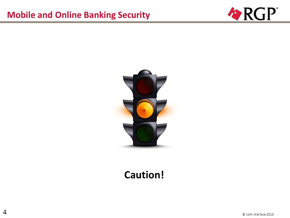 Mobile and Online Banking Security Caution! 4 © John Wallace 2013