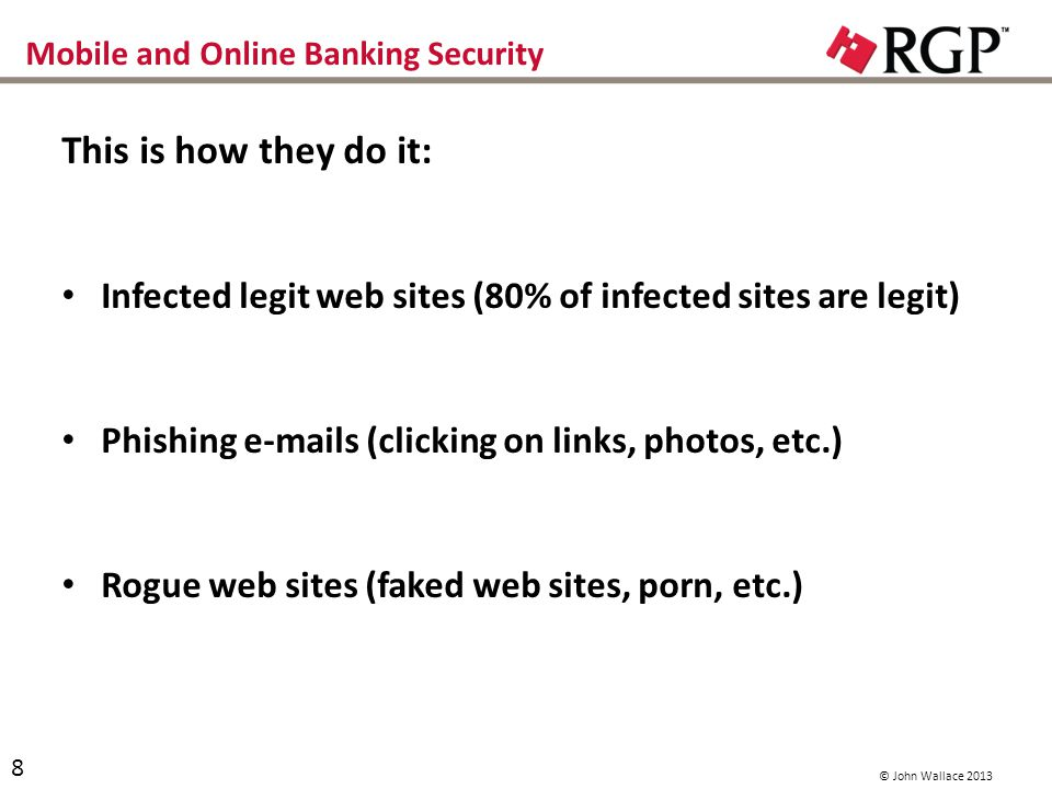 Mobile and Online Banking Security This is how they do it: Infected legit web sites (80% of infected sites are legit) Phishing e-mails (clicking on links, photos, etc.) Rogue web sites (faked web sites, porn, etc.) 8 © John Wallace 2013