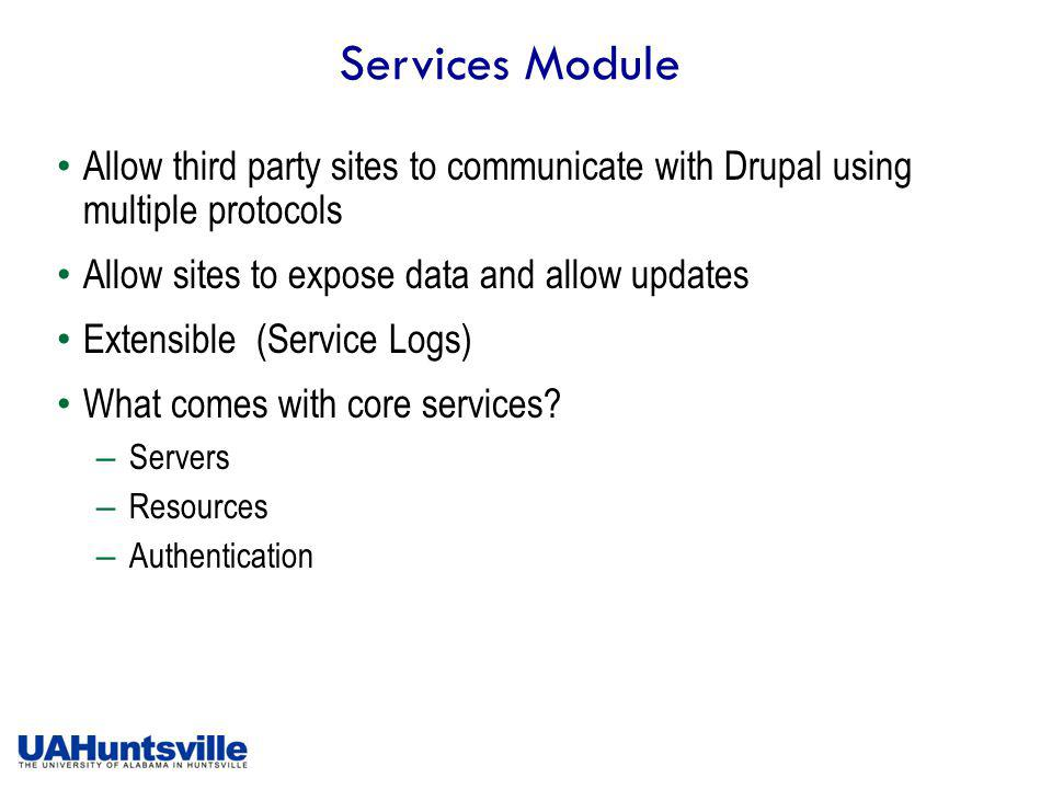 Services Module Allow third party sites to communicate with Drupal using multiple protocols Allow sites to expose data and allow updates Extensible (Service Logs) What comes with core services.