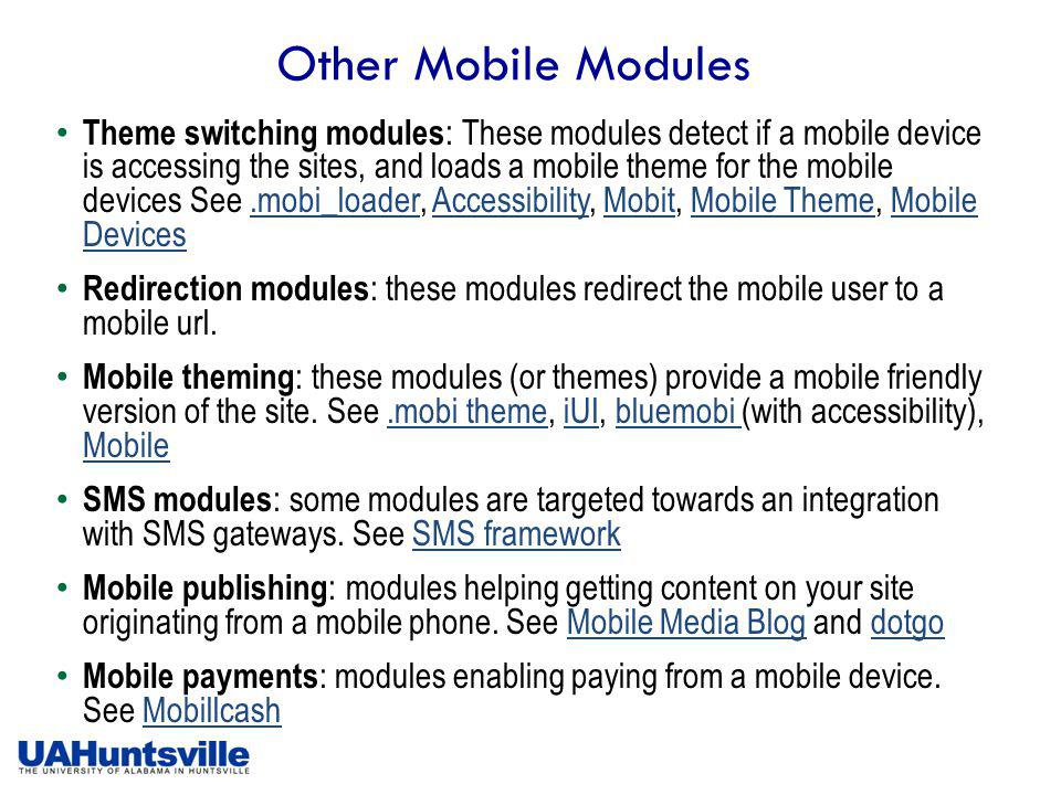 Other Mobile Modules Theme switching modules : These modules detect if a mobile device is accessing the sites, and loads a mobile theme for the mobile devices See.mobi_loader, Accessibility, Mobit, Mobile Theme, Mobile Devices.mobi_loaderAccessibilityMobitMobile ThemeMobile Devices Redirection modules : these modules redirect the mobile user to a mobile url.