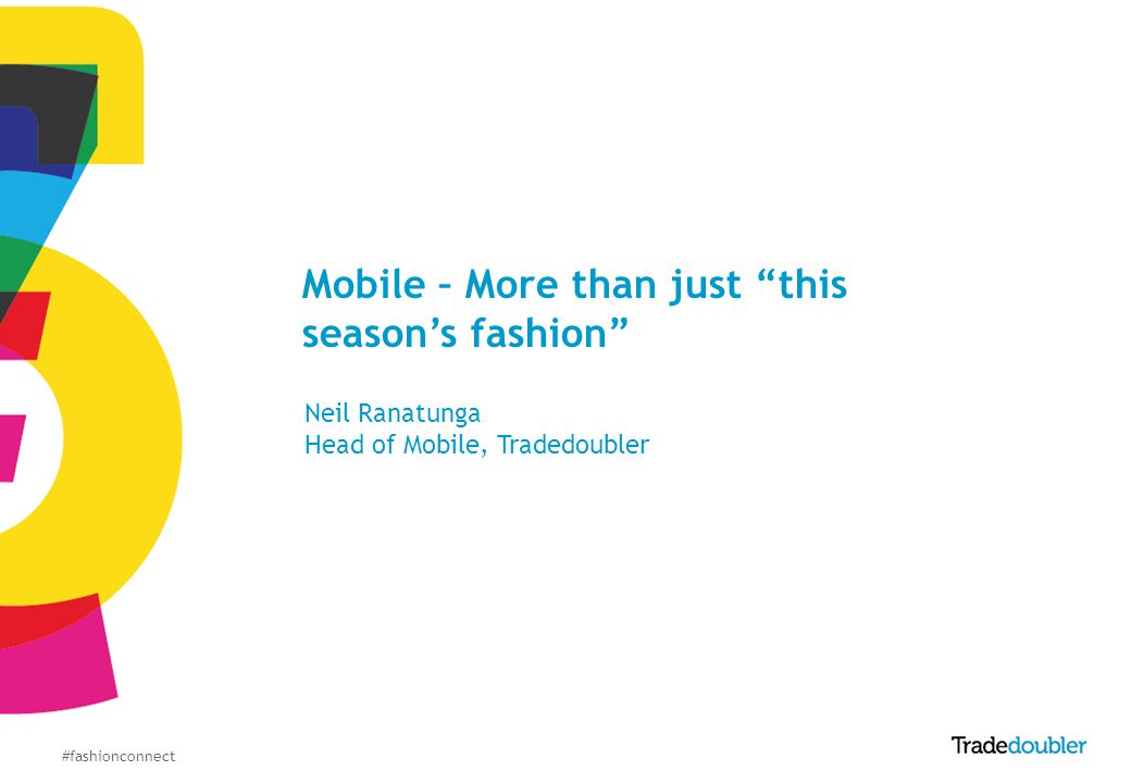 #fashionconnect Mobile – More than just this seasons fashion Neil Ranatunga Head of Mobile, Tradedoubler