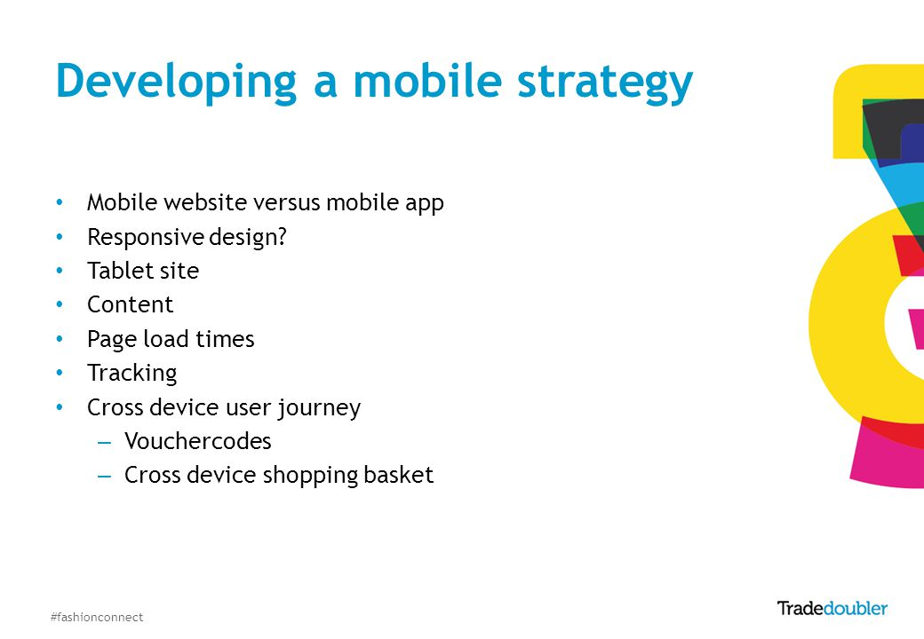 #fashionconnect Developing a mobile strategy Mobile website versus mobile app Responsive design? Tablet site Content Page load times Tracking Cross de