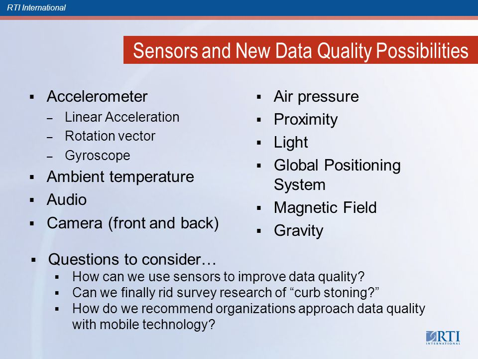RTI International Sensors and New Data Quality Possibilities Accelerometer – Linear Acceleration – Rotation vector – Gyroscope Ambient temperature Audio Camera (front and back) Air pressure Proximity Light Global Positioning System Magnetic Field Gravity Questions to consider… How can we use sensors to improve data quality.