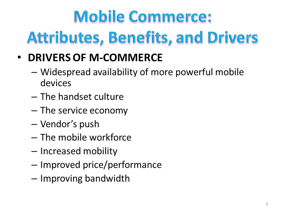 DRIVERS OF M-COMMERCE – Widespread availability of more powerful mobile devices – The handset culture – The service economy – Vendors push – The mobile workforce – Increased mobility – Improved price/performance – Improving bandwidth 9