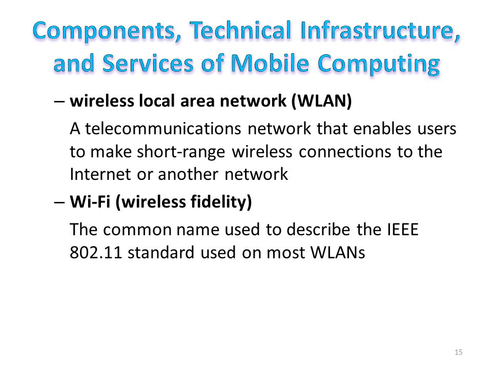 – wireless local area network (WLAN) A telecommunications network that enables users to make short-range wireless connections to the Internet or another network – Wi-Fi (wireless fidelity) The common name used to describe the IEEE 802.11 standard used on most WLANs 15