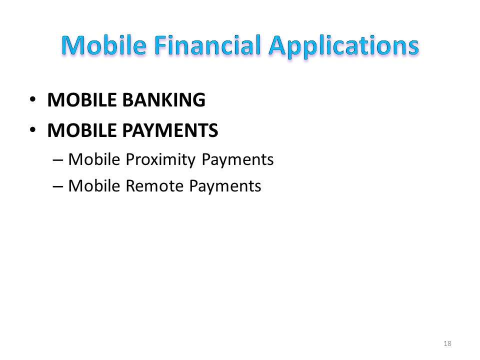 MOBILE BANKING MOBILE PAYMENTS – Mobile Proximity Payments – Mobile Remote Payments 18
