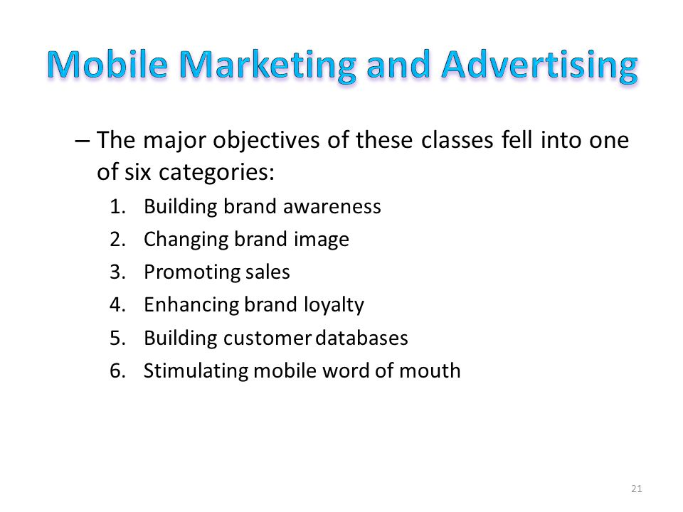 – The major objectives of these classes fell into one of six categories: 1.Building brand awareness 2.Changing brand image 3.Promoting sales 4.Enhancing brand loyalty 5.Building customer databases 6.Stimulating mobile word of mouth 21