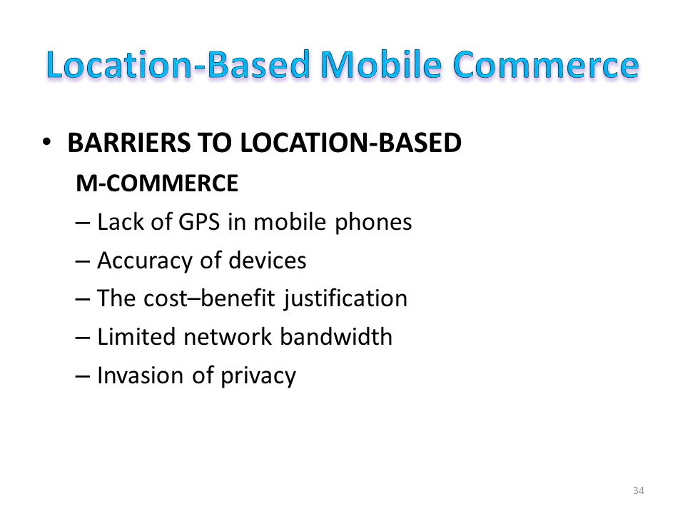 BARRIERS TO LOCATION-BASED M-COMMERCE – Lack of GPS in mobile phones – Accuracy of devices – The cost–benefit justification – Limited network bandwidth – Invasion of privacy 34