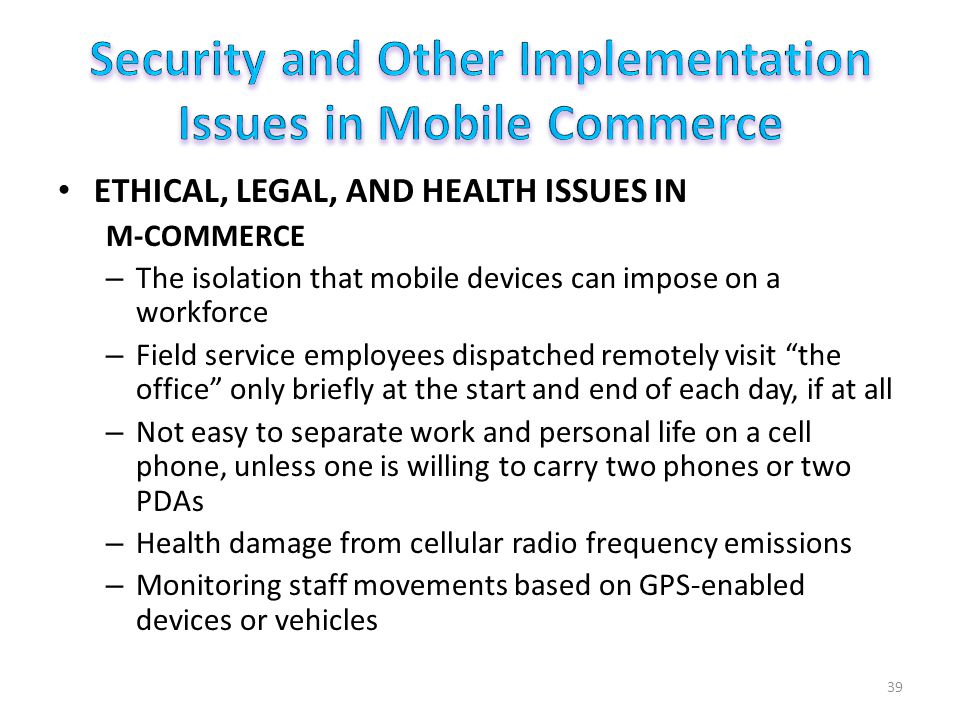 ETHICAL, LEGAL, AND HEALTH ISSUES IN M-COMMERCE – The isolation that mobile devices can impose on a workforce – Field service employees dispatched remotely visit the office only briefly at the start and end of each day, if at all – Not easy to separate work and personal life on a cell phone, unless one is willing to carry two phones or two PDAs – Health damage from cellular radio frequency emissions – Monitoring staff movements based on GPS-enabled devices or vehicles 39