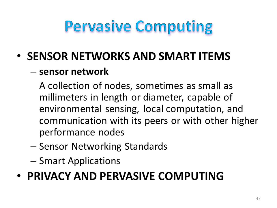 SENSOR NETWORKS AND SMART ITEMS – sensor network A collection of nodes, sometimes as small as millimeters in length or diameter, capable of environmental sensing, local computation, and communication with its peers or with other higher performance nodes – Sensor Networking Standards – Smart Applications PRIVACY AND PERVASIVE COMPUTING 47