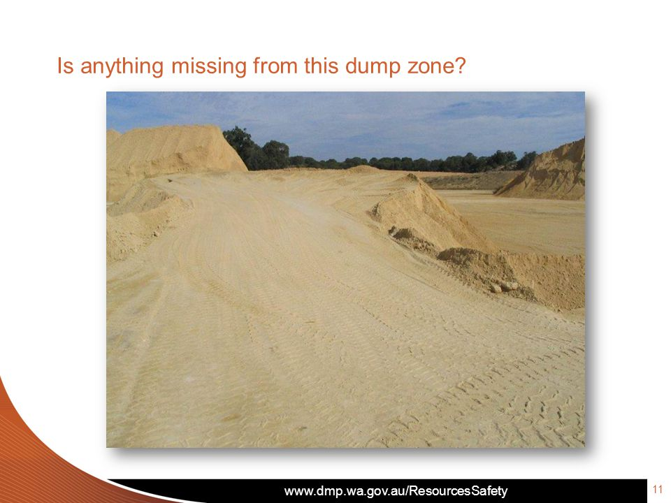 www.dmp.wa.gov.au/ResourcesSafety Is anything missing from this dump zone? 11