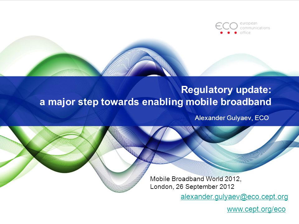 Regulatory update: a major step towards enabling mobile broadband Alexander Gulyaev, ECO   Mobile Broadband World 2012, London, 26 September 2012