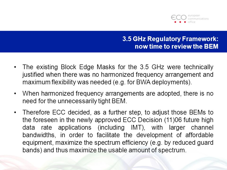 3.5 GHz Regulatory Framework: now time to review the BEM The existing Block Edge Masks for the 3.5 GHz were technically justified when there was no harmonized frequency arrangement and maximum flexibility was needed (e.g.
