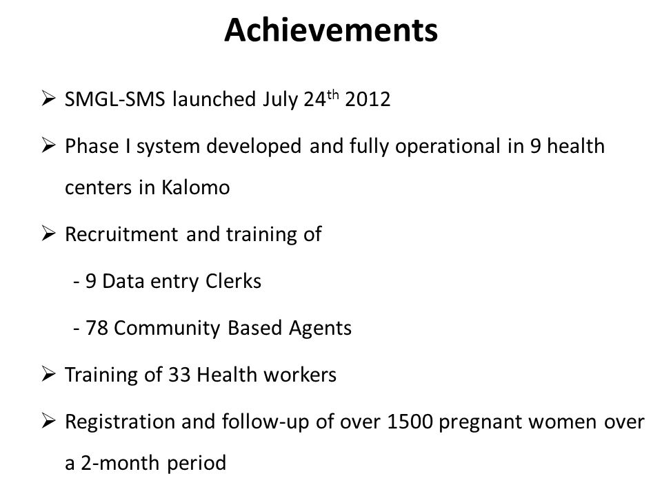 Achievements SMGL-SMS launched July 24 th 2012 Phase I system developed and fully operational in 9 health centers in Kalomo Recruitment and training of - 9 Data entry Clerks - 78 Community Based Agents Training of 33 Health workers Registration and follow-up of over 1500 pregnant women over a 2-month period