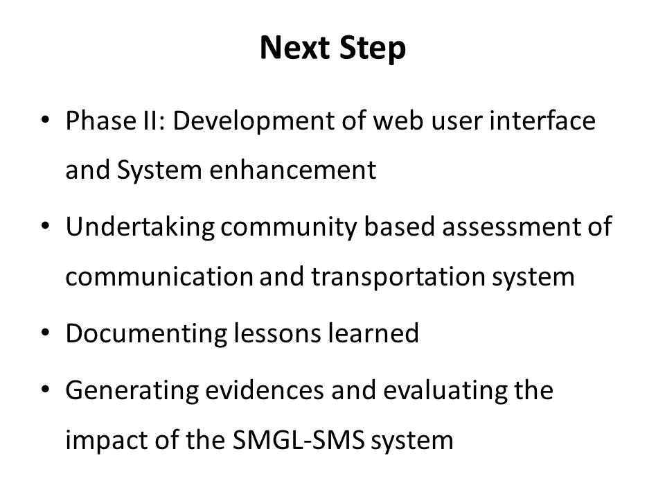 Next Step Phase II: Development of web user interface and System enhancement Undertaking community based assessment of communication and transportation system Documenting lessons learned Generating evidences and evaluating the impact of the SMGL-SMS system