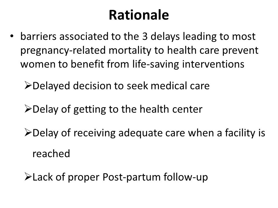 Rationale barriers associated to the 3 delays leading to most pregnancy-related mortality to health care prevent women to benefit from life-saving interventions Delayed decision to seek medical care Delay of getting to the health center Delay of receiving adequate care when a facility is reached Lack of proper Post-partum follow-up