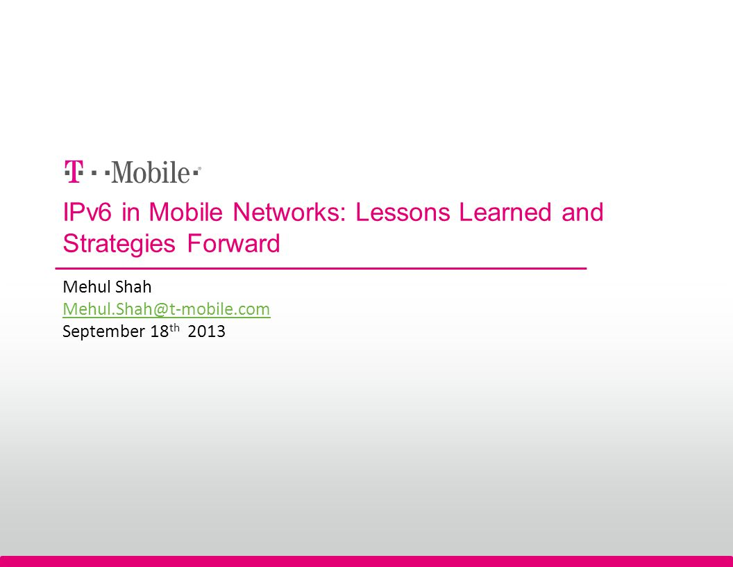 IPv6 in Mobile Networks: Lessons Learned and Strategies Forward Mehul Shah Mehul.Shah@t-mobile.com September 18 th 2013