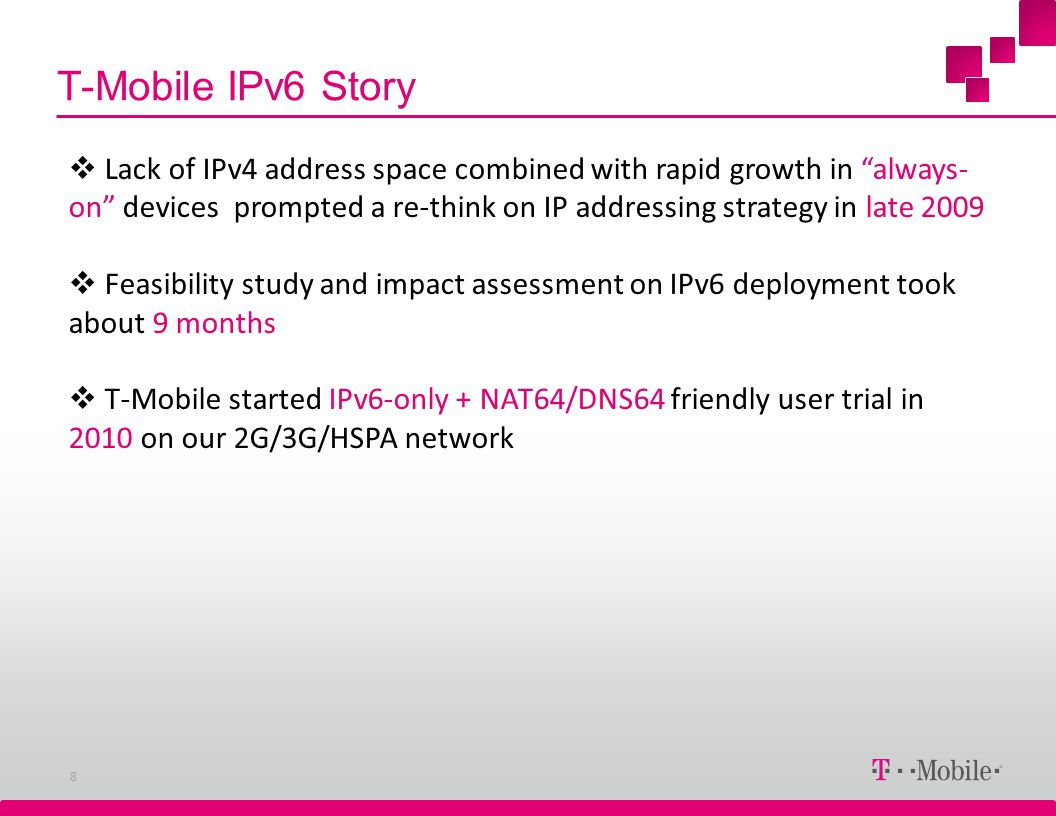 T-Mobile IPv6 Story 8 Lack of IPv4 address space combined with rapid growth in always- on devices prompted a re-think on IP addressing strategy in lat