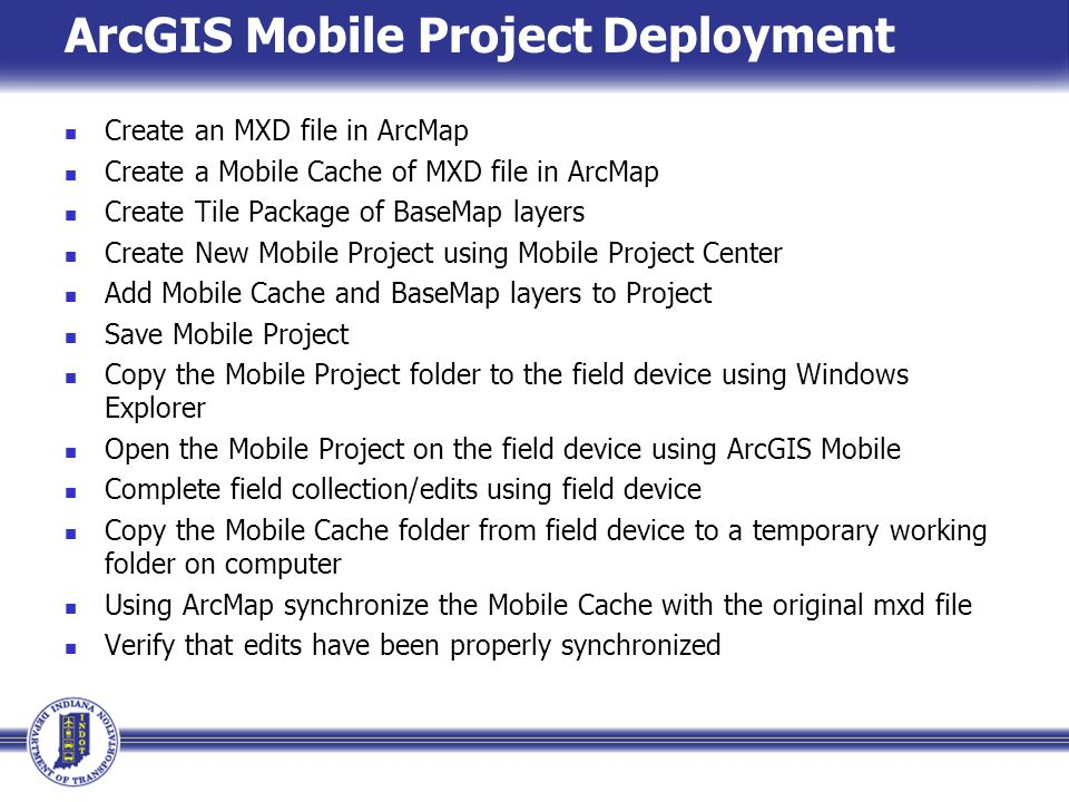 ArcGIS Mobile Project Deployment Create an MXD file in ArcMap Create a Mobile Cache of MXD file in ArcMap Create Tile Package of BaseMap layers Create New Mobile Project using Mobile Project Center Add Mobile Cache and BaseMap layers to Project Save Mobile Project Copy the Mobile Project folder to the field device using Windows Explorer Open the Mobile Project on the field device using ArcGIS Mobile Complete field collection/edits using field device Copy the Mobile Cache folder from field device to a temporary working folder on computer Using ArcMap synchronize the Mobile Cache with the original mxd file Verify that edits have been properly synchronized