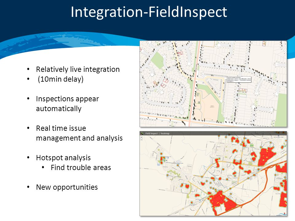 Integration-FieldInspect Relatively live integration (10min delay) Inspections appear automatically Real time issue management and analysis Hotspot analysis Find trouble areas New opportunities