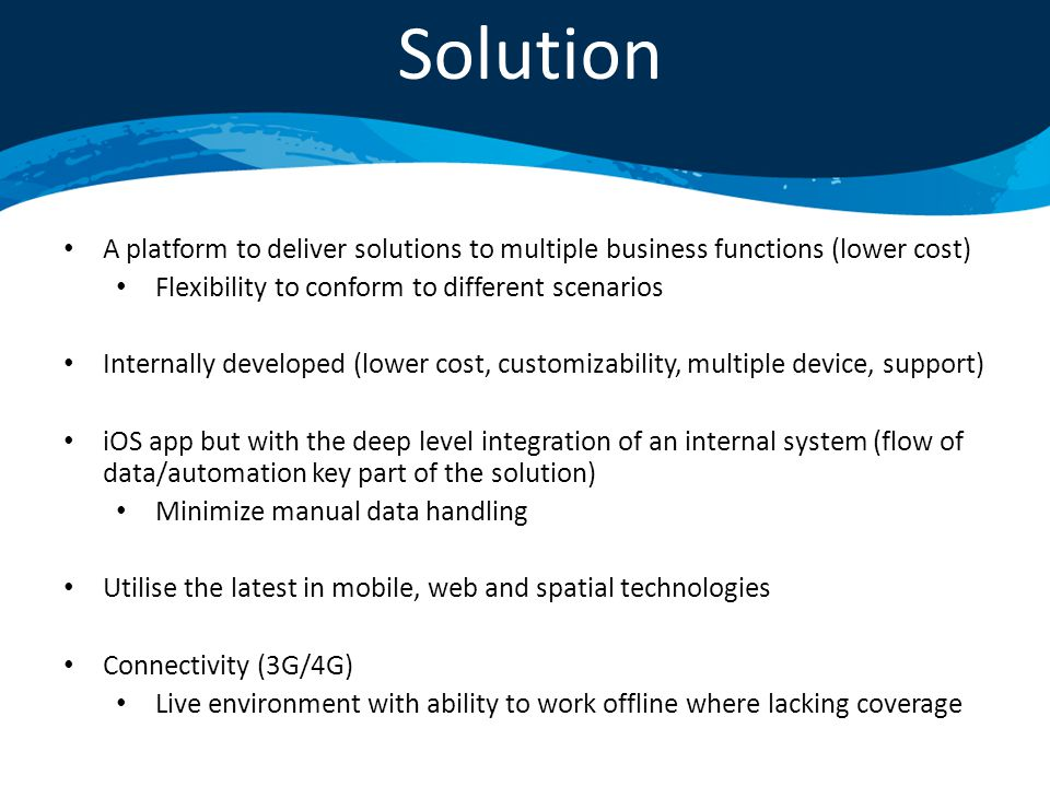 A platform to deliver solutions to multiple business functions (lower cost) Flexibility to conform to different scenarios Internally developed (lower cost, customizability, multiple device, support) iOS app but with the deep level integration of an internal system (flow of data/automation key part of the solution) Minimize manual data handling Utilise the latest in mobile, web and spatial technologies Connectivity (3G/4G) Live environment with ability to work offline where lacking coverage Solution