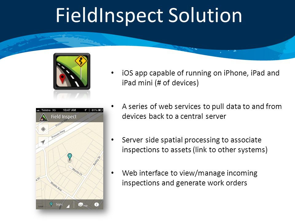 iOS app capable of running on iPhone, iPad and iPad mini (# of devices) A series of web services to pull data to and from devices back to a central server Server side spatial processing to associate inspections to assets (link to other systems) Web interface to view/manage incoming inspections and generate work orders FieldInspect Solution