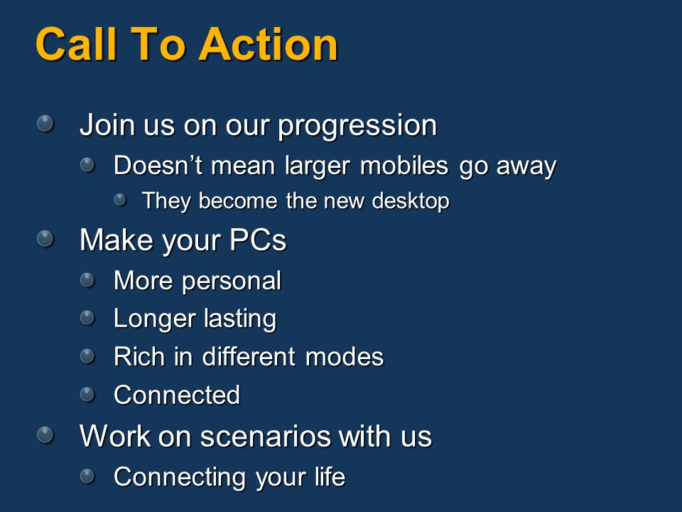 Call To Action Join us on our progression Doesnt mean larger mobiles go away They become the new desktop Make your PCs More personal Longer lasting Rich in different modes Connected Work on scenarios with us Connecting your life