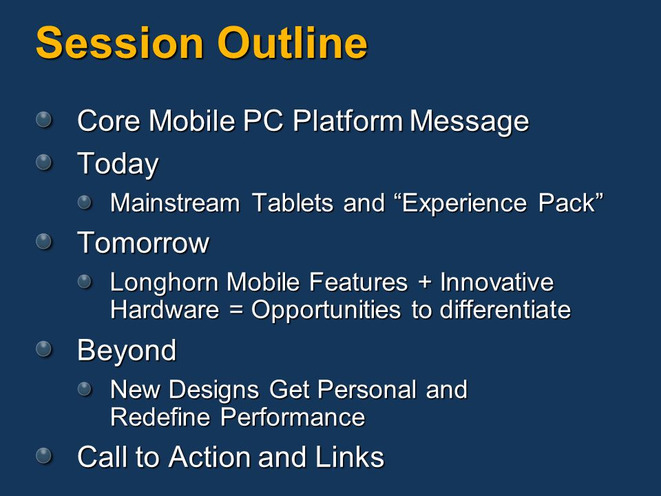 Session Outline Core Mobile PC Platform Message Today Mainstream Tablets and Experience Pack Tomorrow Longhorn Mobile Features + Innovative Hardware = Opportunities to differentiate Beyond New Designs Get Personal and Redefine Performance Call to Action and Links