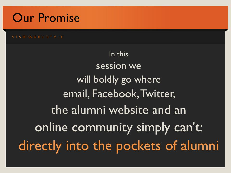 Our Promise In this session we will boldly go where email, Facebook, Twitter, the alumni website and an online community simply can t: directly into the pockets of alumni STAR WARS STYLE