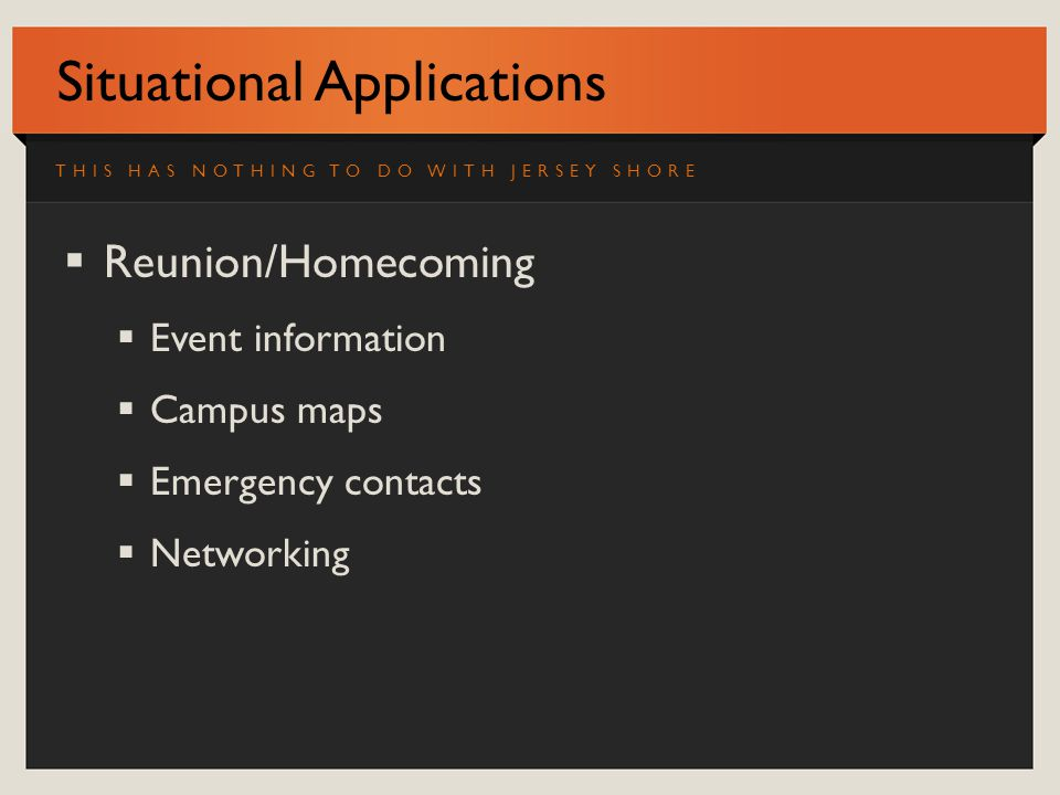 Situational Applications Reunion/Homecoming Event information Campus maps Emergency contacts Networking THIS HAS NOTHING TO DO WITH JERSEY SHORE