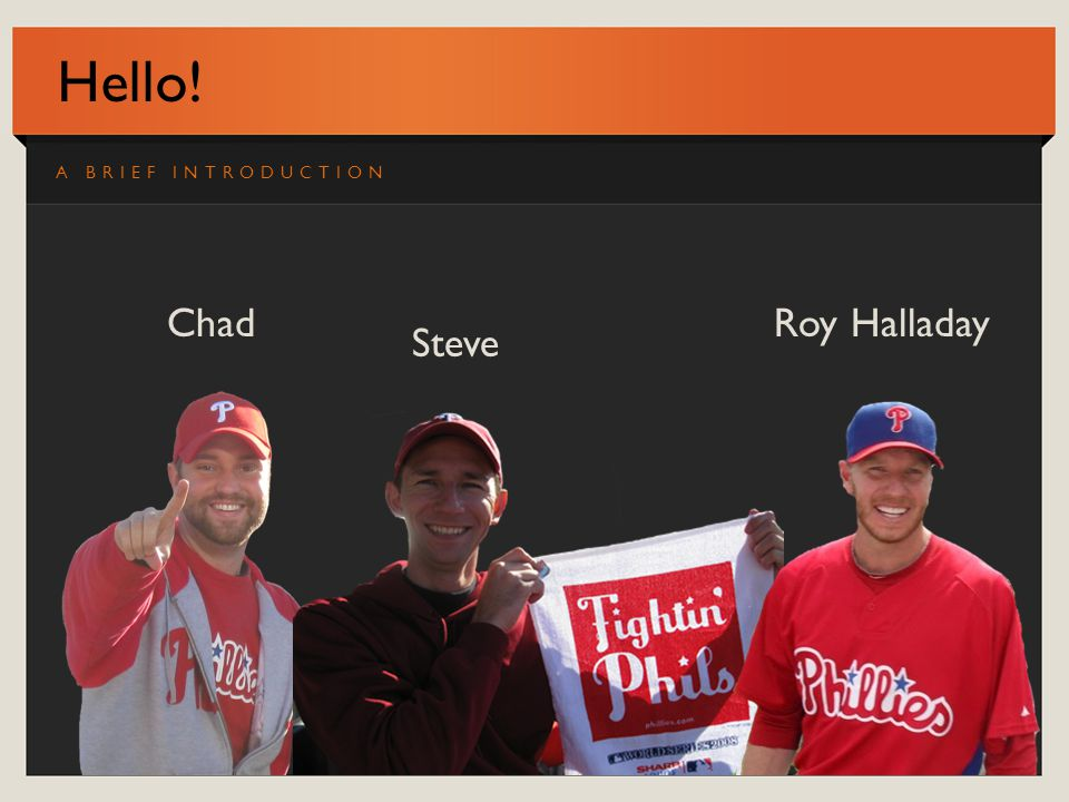 Hello! A BRIEF INTRODUCTION ChadRoy Halladay Steve