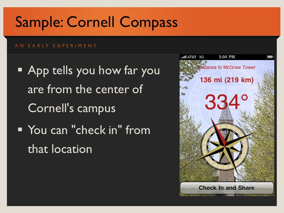 Sample: Cornell Compass App tells you how far you are from the center of Cornell s campus You can check in from that location AN EARLY EXPERIMENT